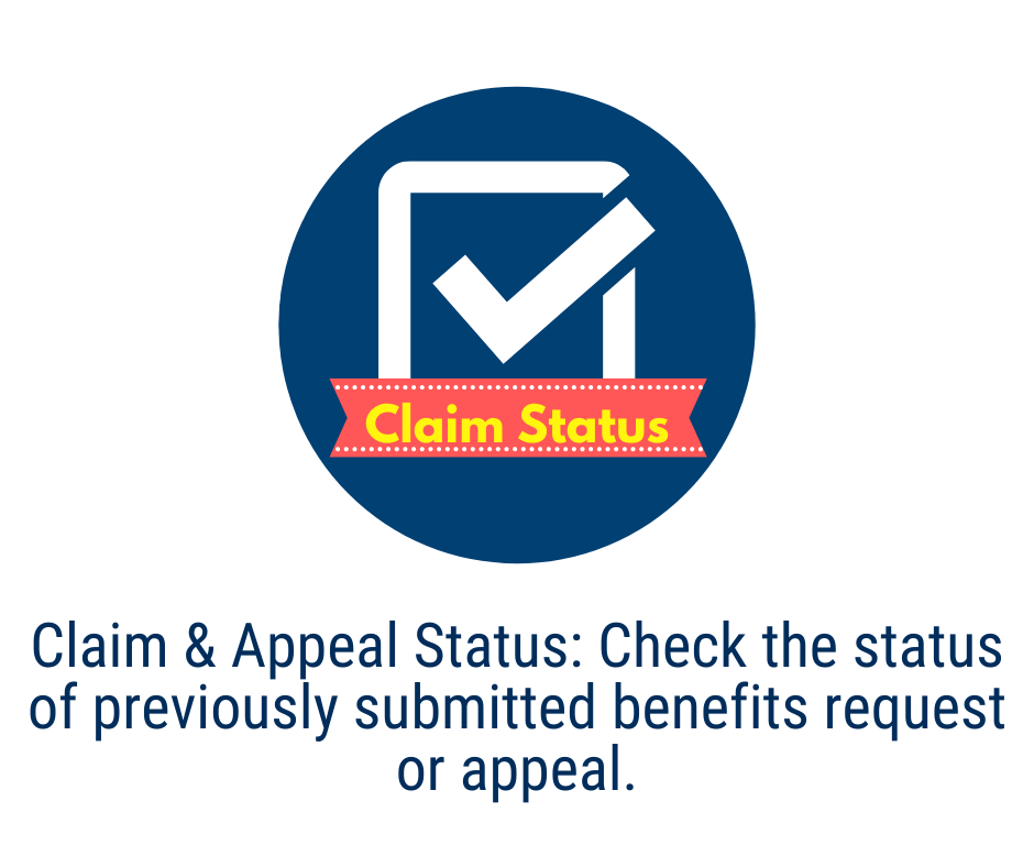 Claim and Appeal Status: Check the status of a previously submitted benefits request or appeal.